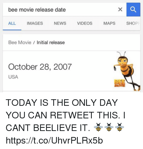 Bee Movie, News, and Videos: bee movie release date  ALL IMAGES NEWS VIDEOS MAPS SHOP  Bee Movie nitial release  彰  October 28, 2007  USA  ES蓄 TODAY IS THE ONLY DAY YOU CAN RETWEET THIS. I CANT BEELIEVE IT. 🐝🐝🐝 https://t.co/UhvrPLRx5b