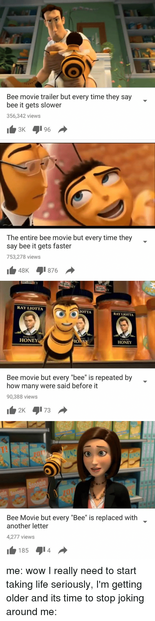 "Bee Movie, Ray Liotta, and Girl Memes: Bee movie trailer but every time they say  bee it gets slower  356,342 views   The entire bee movie but every time they  say bee it gets faster  753,278 views  48K 876   RAY LIOTTA  OTTA  RAY LIOTTA  HONEY  HO  HONEY  Bee movie but every ""bee"" is repeated by  how many were said before it  90,388 views  2K 4173   Bee Movie but every ""Bee"" is replaced with  another letter  4,277 views  185 4014 me: wow I really need to start taking life seriously, I'm getting older and its time to stop joking around me:"
