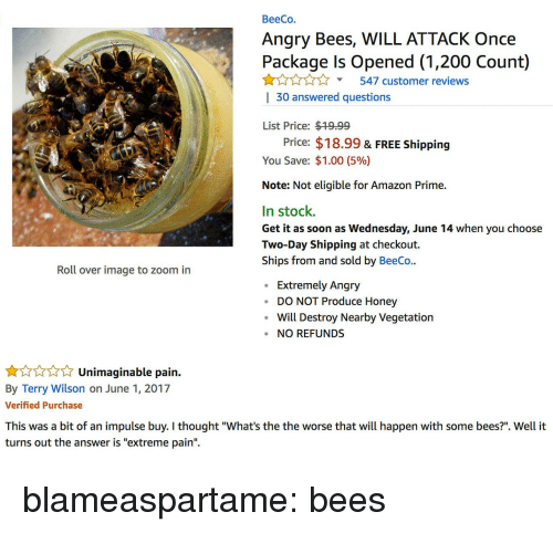 "Amazon, Amazon Prime, and Bailey Jay: BeeCo.  Angry Bees, WILL ATTACK Once  Package Is Opened (1,200 Count)  Y547 customer reviews  | 30 answered questions  List Price: $19.99  Price: $18.99 & FREE Shipping  You Save: $1.00 (5%)  Note: Not eligible for Amazon Prime.  In stock.  Get it as soon as Wednesday, June 14 when you choose  Two-Day Shipping at checkout.  Ships from and sold by BeeCo..  Roll over image to zoom in  Extremely Angry  DO NOT Produce Honey  Will Destroy Nearby Vegetatiorn  NO REFUNDS   Unimaginable pain.  By Terry Wilson on June 1, 2017  Verified Purchase  impulse buy. I thought ""What's th  turns out the answer is ""extreme pain"". blameaspartame: bees"