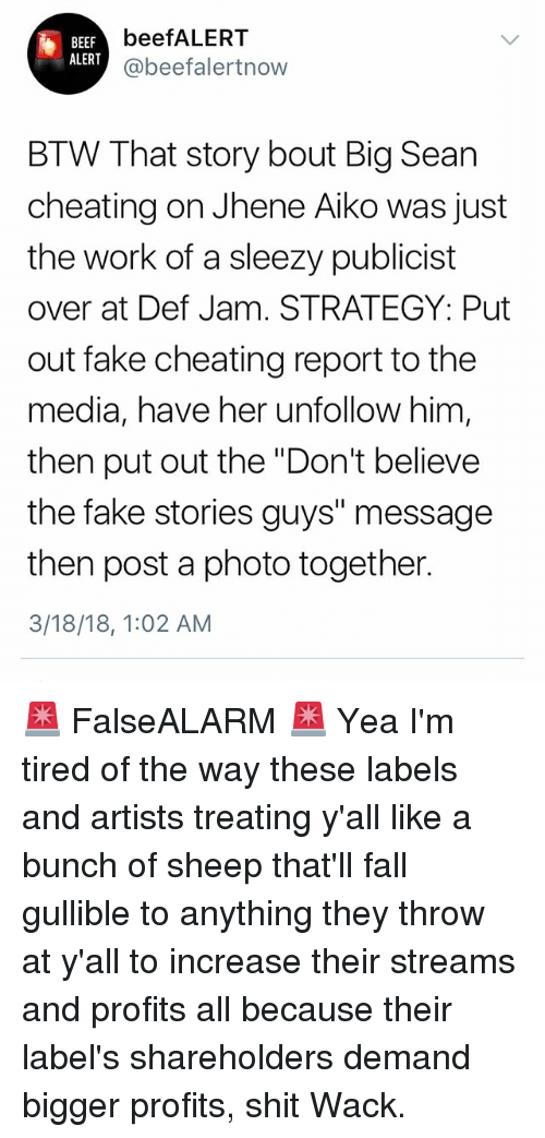 """Beef, Big Sean, and Cheating: beefALERT  BEEF  ALERT  beefalertnow  BTW That story bout Big Sean  cheating on Jhene Aiko was just  the work of a sleezy publicist  over at Def Jam. STRATEGY: Put  out fake cheating report to the  media, have her unfollow him  then put out the """"Don't believe  the fake stories guys"""" message  then post a photo together.  3/18/18, 1:02 AM 🚨 FalseALARM 🚨 Yea I'm tired of the way these labels and artists treating y'all like a bunch of sheep that'll fall gullible to anything they throw at y'all to increase their streams and profits all because their label's shareholders demand bigger profits, shit Wack."""