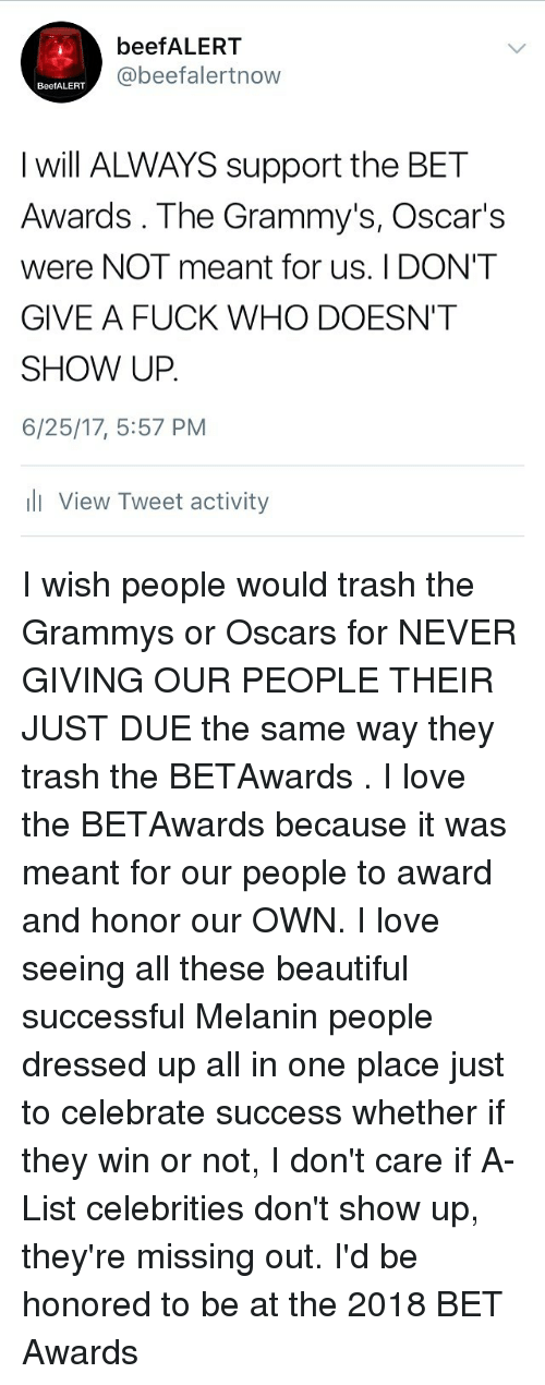 Beautiful, Grammys, and I Dont Give a Fuck: beefALERT  @beefalertnow  BeefALERT  I will ALWAYS support the BET  Awards . The Grammy's, Oscar's  were NOT meant for us. I DON'T  GIVE A FUCK WHO DOESN'T  SHOW UP  6/25/17, 5:57 PM  l View Tweet activity I wish people would trash the Grammys or Oscars for NEVER GIVING OUR PEOPLE THEIR JUST DUE the same way they trash the BETAwards . I love the BETAwards because it was meant for our people to award and honor our OWN. I love seeing all these beautiful successful Melanin people dressed up all in one place just to celebrate success whether if they win or not, I don't care if A-List celebrities don't show up, they're missing out. I'd be honored to be at the 2018 BET Awards