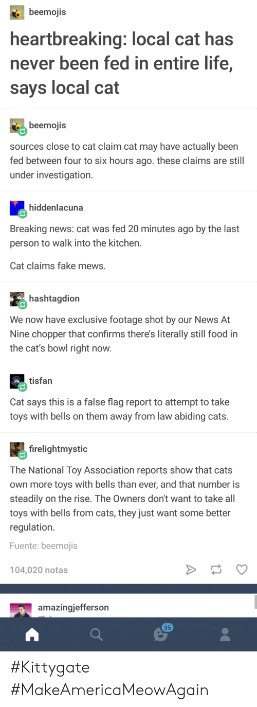 Cats, Fake, and Food: beemojis  heartbreaking: local cat has  never been fed in entire life,  says local cat  ( beemojis  sources close to cat claim cat may have actually been  fed between four to six hours ago. these claims are still  under investigation.  hiddenlacuna  Breaking news: cat was fed 20 minutes ago by the last  person to walk into the kitchen.  Cat claims fake mews.  hashtagdion  We now have exclusive footage shot by our News At  Nine chopper that confirms there's literally still food in  the cat's bowl right now  tisfan  Cat says this is a false flag report to attempt to take  toys with bells on them away from law abiding cats.  firelightmystic  The National Toy Association reports show that cats  own more toys with bells than ever, and that number is  steadily on the rise. The Owners don't want to take all  toys with bells from cats, they just want some better  regulation.  Fuente: beemojis  104,020 notas  amazingjefferson  35 #Kittygate #MakeAmericaMeowAgain
