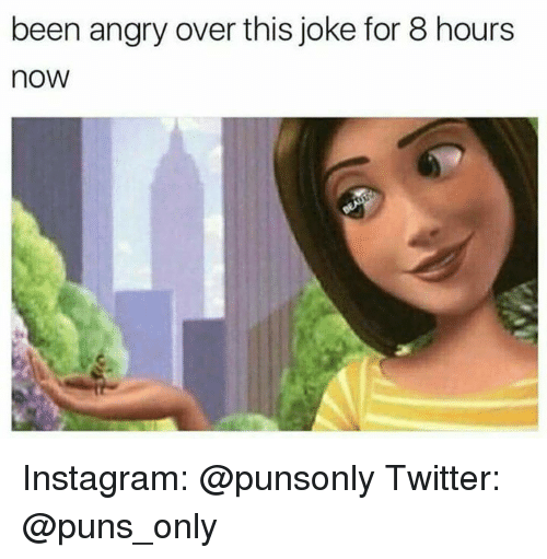 Instagram, Puns, and Twitter: been angry over this joke for 8 hours  now Instagram: @punsonly Twitter: @puns_only