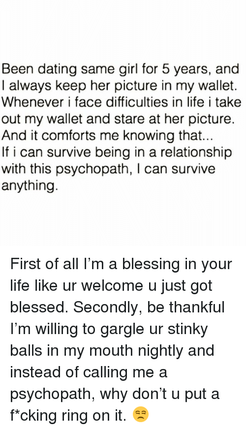 Blessed, Dating, and Life: Been dating same girl for 5 years, and  I always keep her picture in my wallet.  Whenever i face difficulties in life i take  out my wallet and stare at her picture.  And it comforts me knowing that.  If i can survive being in a relationship  with this psychopath, I can survive  anything First of all I'm a blessing in your life like ur welcome u just got blessed. Secondly, be thankful I'm willing to gargle ur stinky balls in my mouth nightly and instead of calling me a psychopath, why don't u put a f*cking ring on it. 😒
