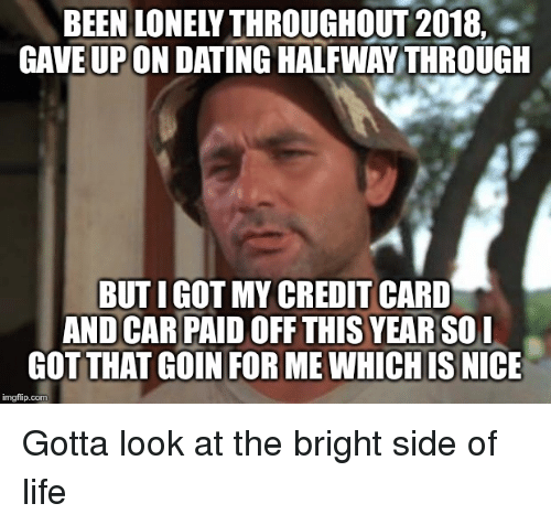 Dating, Life, and Nice: BEEN LONELY THROUGHOUT 2018,  GAVEUPON DATING HALEWA THROUGE  BUT I GOT MY CREDIT CARD  AND CAR PAID OFF THIS YEAR SO  GOTTHAT GOIN FOR ME WHICH IS NICE  imgfip.com Gotta look at the bright side of life