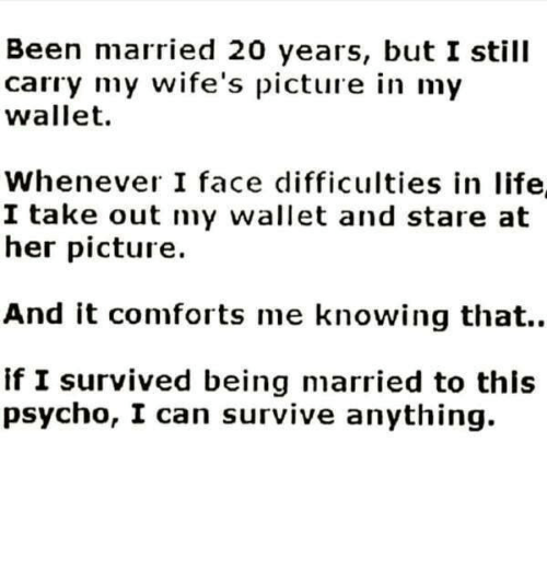 Comfortable, Life, and Relationships: Been married 20 years, but I still  carry my wife's picture in my  wallet.  Whenever I face difficulties in life  I take out my wallet and stare at  her picture.  And it comforts me knowing that.  if I survived being married to this  psycho, I can survive anything.