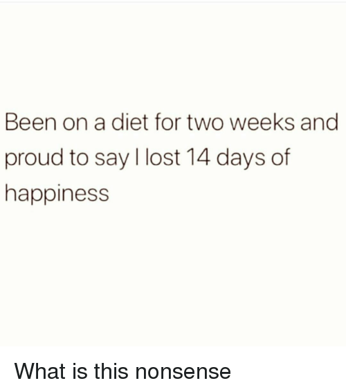 Lost, What Is, and Girl Memes: Been on a diet for two weeks and  proud to say I lost 14 days of  happiness What is this nonsense