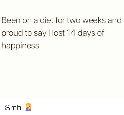 Funny, Smh, and Lost: Been on a diet for two weeks and  proud to say l lost 14 days of  happiness Smh 🤦‍♀️