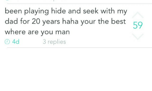 Dad, Best, and Been: been playing hide and seek with my  dad for 20 years haha your the best  where are you man  59  3 replies