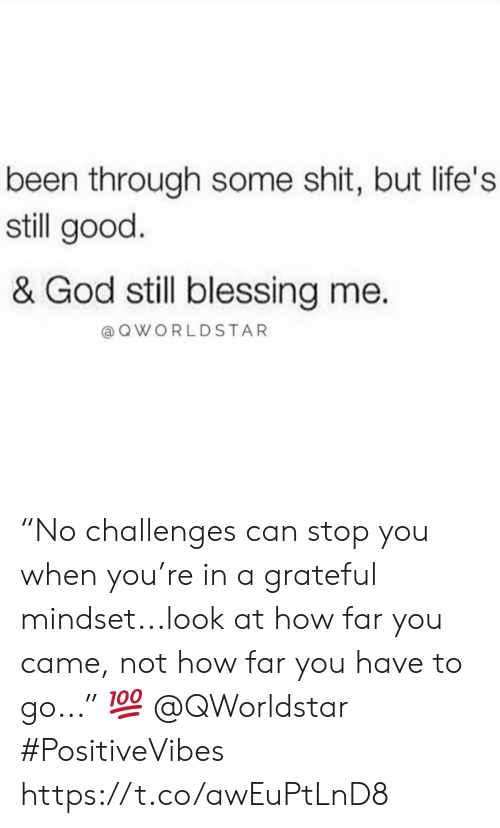 """God, Shit, and Worldstar: been through some shit, but life's  still good.  & God still blessing me.  a Q WORLDSTAR """"No challenges can stop you when you're in a grateful mindset...look at how far you came, not how far you have to go..."""" 💯 @QWorldstar #PositiveVibes https://t.co/awEuPtLnD8"""