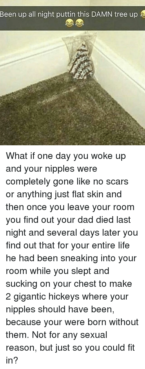 Dad, Life, and Memes: Been  up all night puttin this DAMN tree up F What if one day you woke up and your nipples were completely gone like no scars or anything just flat skin and then once you leave your room you find out your dad died last night and several days later you find out that for your entire life he had been sneaking into your room while you slept and sucking on your chest to make 2 gigantic hickeys where your nipples should have been, because your were born without them. Not for any sexual reason, but just so you could fit in?