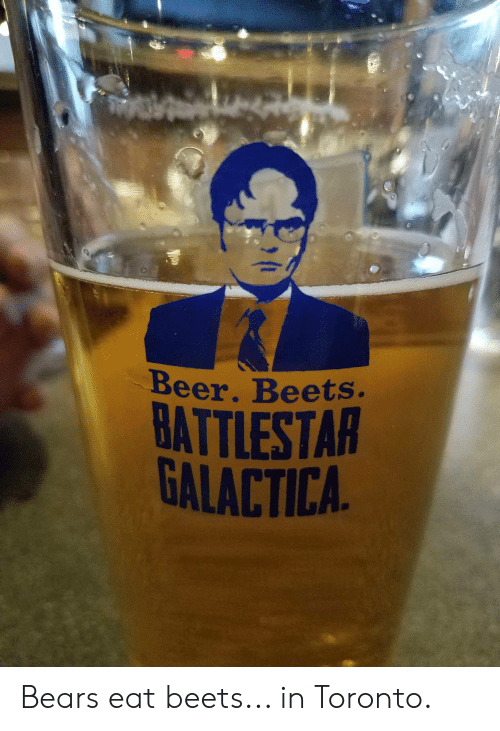 Beer, The Office, and Bears: Beer. Beets.  BATTLESTAR  GALACTICA Bears eat beets... in Toronto.