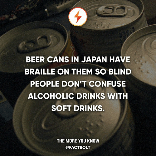 Beer, Memes, and The More You Know: BEER CANS IN JAPAN HAVE  BRAILLE ON THEM SO BLIND  PEOPLE DON'T CONFUSE  ALCOHOLIC DRINKS WITH  SOFT DRINKS.  THE MORE YOU KNOW  @FACT BOLT