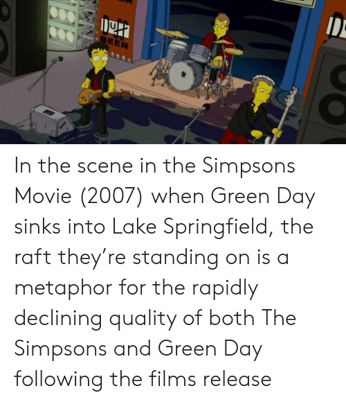 Beer In The Scene In The Simpsons Movie 2007 When Green Day Sinks Into Lake Springfield The Raft They Re Standing On Is A Metaphor For The Rapidly Declining Quality Of Both The