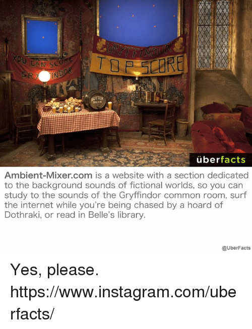Beer, Facts, and Gryffindor: BEER  uber  facts  Ambient-Mixer.com is a website with a section dedicated  to the background sounds of fictional worlds, so you can  study to the sounds of the Gryffindor common room, surf  the internet while you're being chased by a hoard of  Dothraki, or read in Belle's library  @UberFacts Yes, please. https://www.instagram.com/uberfacts/