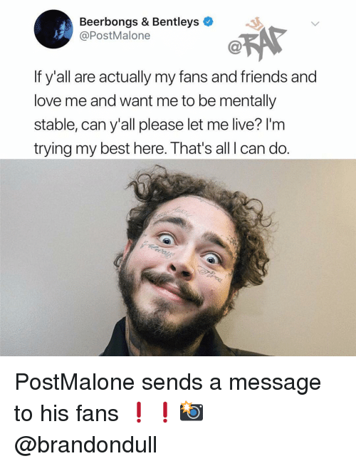 Friends, Love, and Memes: Beerbongs & Bentleys  @PostMalone  If y'all are actually my fans and friends and  love me and want me to be mentally  stable, can y'all please let me live? I'm  trying my best here. That's all I can do. PostMalone sends a message to his fans ❗️❗️📸 @brandondull