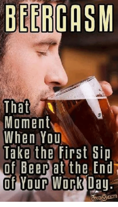 Beergasm That Moment When You Take The First Sip Of Beer At The End