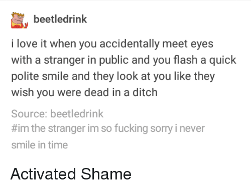 Fucking, Love, and Sorry: beetledrinlk  i love it when you accidentally meet eyes  with a stranger in public and you flash a quick  polite smile and they look at you like they  wish you were dead in a ditch  Source: beetledrink  #im the stranger im so fucking sorry i never  smile in time Activated Shame