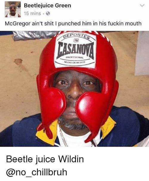 Beetlejuice Green 15 Mins Mcgregor Ain T Shit I Punched Him In His Fuckin Mouth Eportes Pro Esional Echo En Mexco Beetle Juice Wildin Funny Meme On Me Me