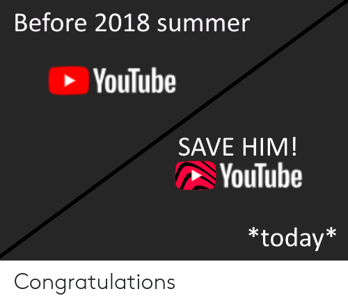 Before 2018 Summer YouTube SAVE HIM YouTube *Today