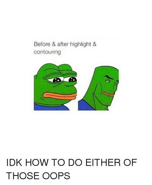 How To, Girl Memes, and How: Before & after highlight &  contouring IDK HOW TO DO EITHER OF THOSE OOPS