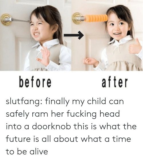 Alive, Fucking, and Future: before  after slutfang:   finally my child can safely ram her fucking head into a doorknob this is what the future is all about what a time to be alive