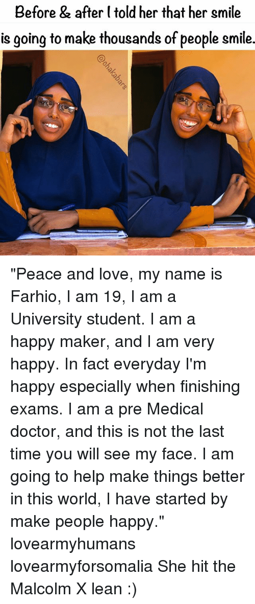 "Doctor, Lean, and Love: Before & after (told her that her smile  is going to make thousands of people smile. ""Peace and love, my name is Farhio, I am 19, I am a University student. I am a happy maker, and I am very happy. In fact everyday I'm happy especially when finishing exams. I am a pre Medical doctor, and this is not the last time you will see my face. I am going to help make things better in this world, I have started by make people happy."" lovearmyhumans lovearmyforsomalia She hit the Malcolm X lean :)"