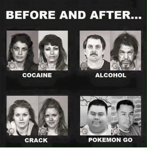Pokemon, Alcohol, and Cocaine: BEFORE AND AFTER...  COCAINE  ALCOHOL  CRACK  POKEMON GO