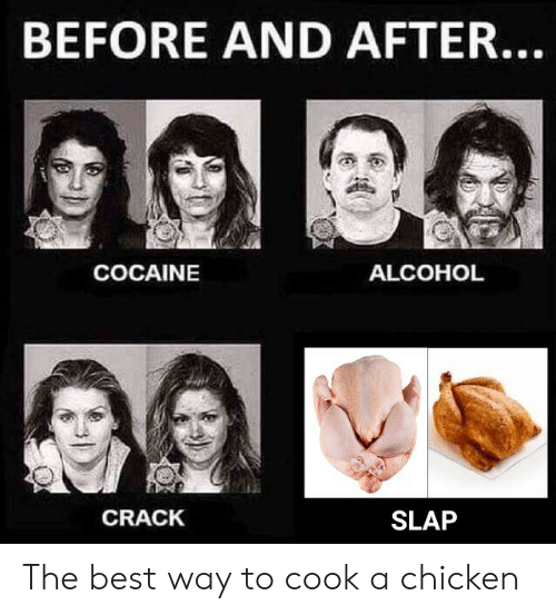 Alcohol, Best, and Chicken: BEFORE AND AFTER.  COCAINE  ALCOHOL  CRACK  SLAP The best way to cook a chicken