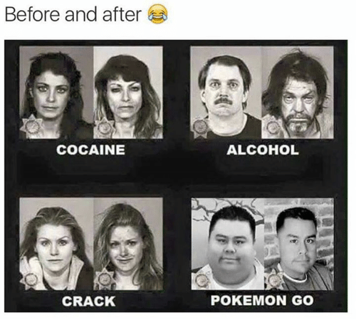 Memes, Alcohol, and Cocaine: Before and after  COCAINE  CRACK  ALCOHOL  POKEMON GO