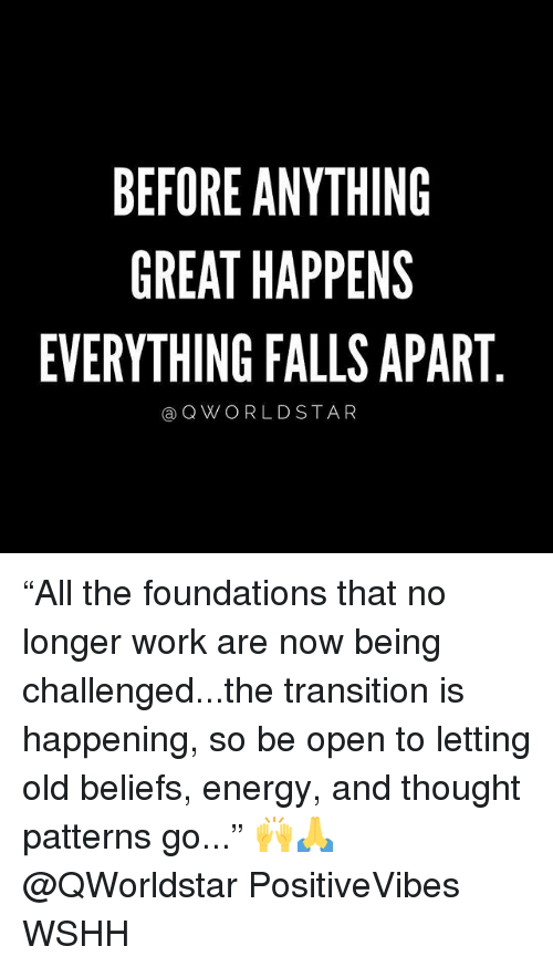 """Energy, Memes, and Wshh: BEFORE ANYTHING  GREAT HAPPENS  EVERYTHING FALLS APART  Q W O R L D STAR """"All the foundations that no longer work are now being challenged...the transition is happening, so be open to letting old beliefs, energy, and thought patterns go..."""" 🙌🙏 @QWorldstar PositiveVibes WSHH"""