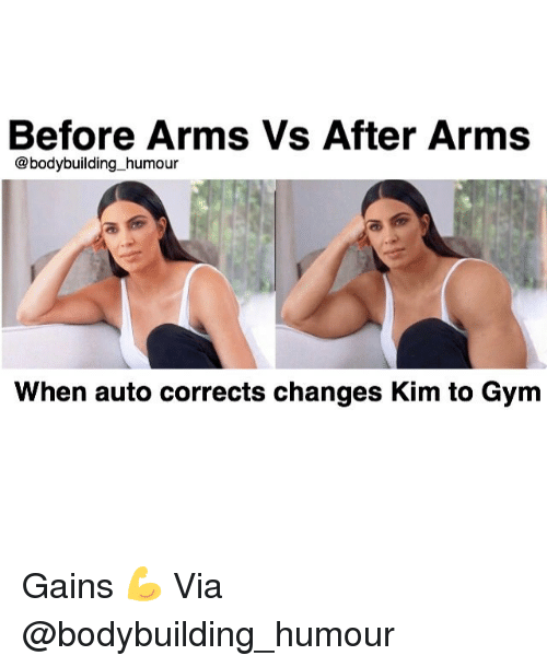 Gym, Bodybuilding, and Arms: Before Arms Vs After Arms  @bodybuilding humour  When auto corrects changes Kim to Gym Gains 💪 Via @bodybuilding_humour