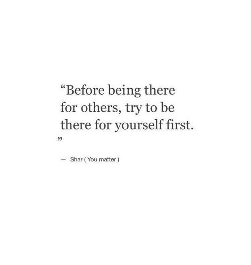 """Being There, First, and You: """"Before being there  for others, try to be  there for yourself first.  Shar (You matter)"""