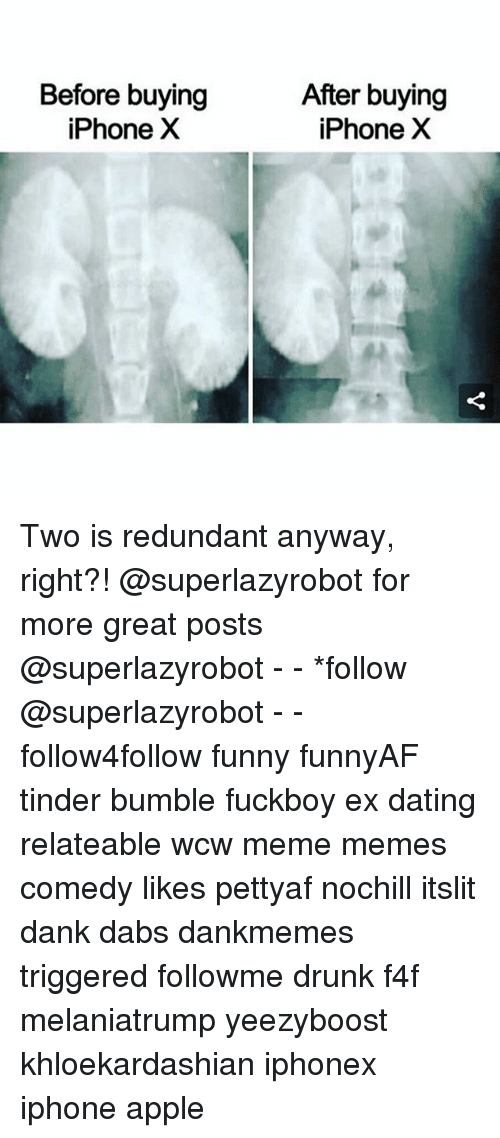 Apple, The Dab, and Dank: Before buying  iPhone X  After buying  iPhoneXX Two is redundant anyway, right?! @superlazyrobot for more great posts @superlazyrobot - - *follow @superlazyrobot - - follow4follow funny funnyAF tinder bumble fuckboy ex dating relateable wcw meme memes comedy likes pettyaf nochill itslit dank dabs dankmemes triggered followme drunk f4f melaniatrump yeezyboost khloekardashian iphonex iphone apple