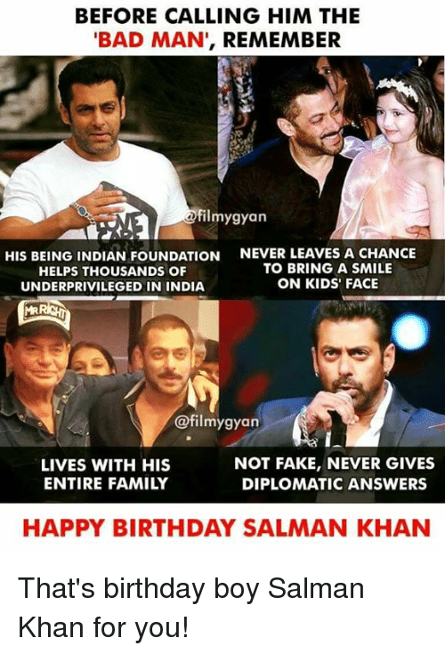Bad, Birthday, and Fake: BEFORE CALLING HIM THE  BAD MAN', REMEMBER  ilmygyan  HIS BEING INDIAN FOUNDATION  HELPS THOUSANDS OF  UNDERPRIVILEGED IN INDIA  NEVER LEAVES A CHANCE  TO BRING A SMILE  ON KIDS' FACE  @filmygyan  LIVES WITH HIS  ENTIRE FAMILY  NOT FAKE, NEVER GIVES  DIPLOMATIC ANSWERS  HAPPY BIRTHDAY SALMAN KHAN That's birthday boy Salman Khan for you!