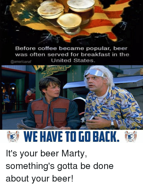 Beer, Memes, and Breakfast: Before coffee became popular, beer  was often served for breakfast in the  United States  @americanaf  WE HAVE TO GO BACK. It's your beer Marty, something's gotta be done about your beer!