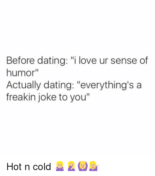 """Dating, Love, and Memes: Before dating: """"i love ur sense of  humor""""  Actually dating: """"everything's a  freakin joke to you"""" Hot n cold 🤷🏼♀️🤦🏼♀️🙆🏼💁🏼"""