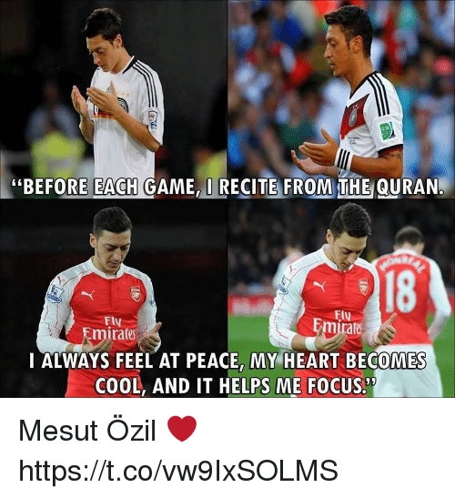 """Memes, Cool, and Focus: """"BEFORE EACH GAME,I RECITE FROM THE QURAN.  18  FIu  Fly  Emirate  rate  I ALWAYS FEEL AT PEACE, MY HEART BECOMES  COOL, AND IT HELPS ME FOCUS. Mesut Özil ❤ https://t.co/vw9IxSOLMS"""