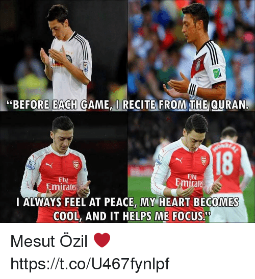 """Memes, Cool, and Focus: """"BEFORE EACH GAME,I RECITE FROM THE QURAN.  18  FIu  Fly  Emirate  rate  I ALWAYS FEEL AT PEACE, MY HEART BECOMES  COOL, AND IT HELPS ME FOCUS. Mesut Özil ❤ https://t.co/U467fynlpf"""