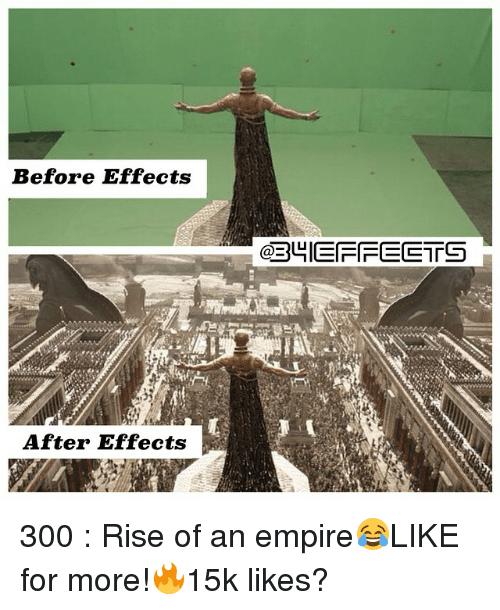 Memes, 300, and After Effects: Before Effects  After Effects  GREBUIEFFEETS 300 : Rise of an empire😂LIKE for more!🔥15k likes?