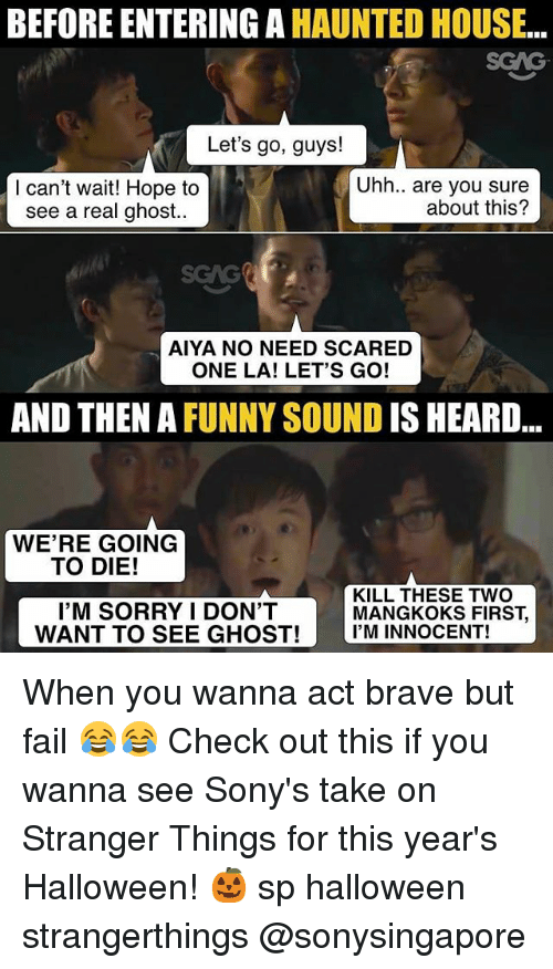 Fail, Funny, and Halloween: BEFORE ENTERING A HAUNTED HOUSE..  SGAG  Let's go, guys!  Uhh.. are you sure  about this?  lcan't wait! Hope to  see a real ghost..  SGAG  AIYA NO NEED SCARED  ONE LA! LET'S GO!  AND THEN A FUNNY SOUND IS HEARD...  WE'RE GOING  TO DIE!  I'M SORRY I DON'T  KILL THESE TWO  MANGKOKS FIRST,  WANT TO SEE GHOST!I'M INNOCENT! When you wanna act brave but fail 😂😂 Check out this <link in bio> if you wanna see Sony's take on Stranger Things for this year's Halloween! 🎃 sp halloween strangerthings @sonysingapore