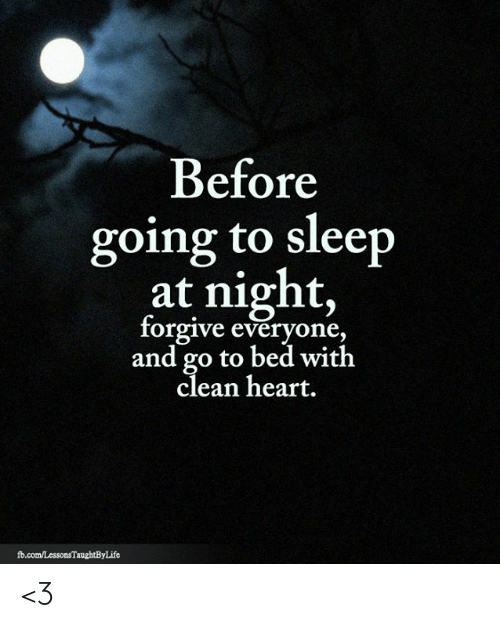 Memes, fb.com, and Heart: Before  going to sleep  at night,  forgive everyone,  and go to bed with  clean heart.  fb.com/LessonsTaughtByLife <3