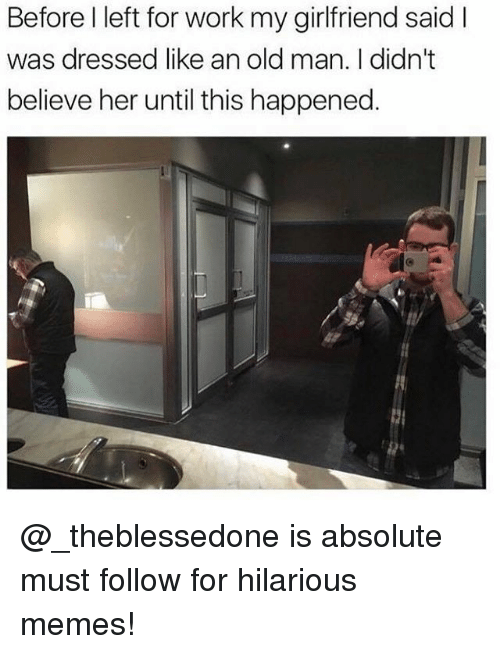 Memes, Old Man, and Work: Before I left for work my girlfriend said I  was dressed like an old man. I didn't  believe her until this happened @_theblessedone is absolute must follow for hilarious memes!