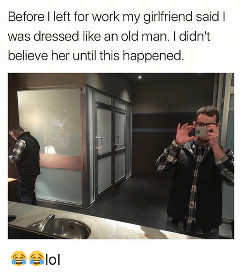 Memes, Old Man, and Work: Before l left for work my girlfriend said I  was dressed like an old man. I didn't  believe her until this happened. 😂😂lol
