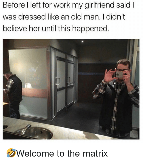 Memes, Old Man, and The Matrix: Before l left for work my girlfriend said I  was dressed like an old man. I didn't  believe her until this happened. 🤣Welcome to the matrix