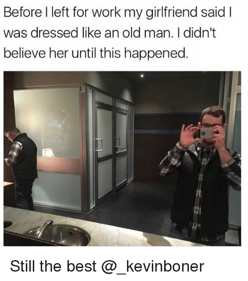 Funny, Meme, and Old Man: Before l left for work my girlfriend saidI  was dressed like an old man. I didn't  believe her until this happened. Still the best @_kevinboner
