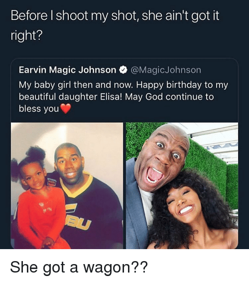 Beautiful, Birthday, and Funny: Before l shoot my shot, she ain't got it  right?  Earvin Magic Johnson @MagicJohnson  My baby girl then and now. Happy birthday to my  beautiful daughter Elisa! May God continue to  bless you She got a wagon??