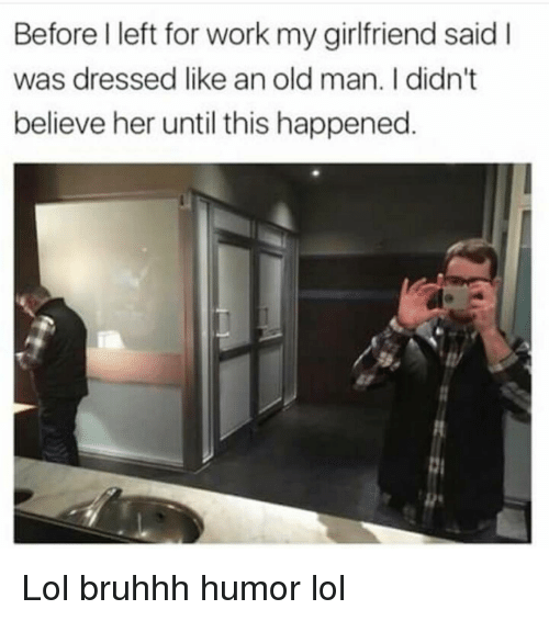 Memes, 🤖, and Humor: Before left for work my girlfriend said I  was dressed like an old man. I didn't  believe her until this happened Lol bruhhh humor lol
