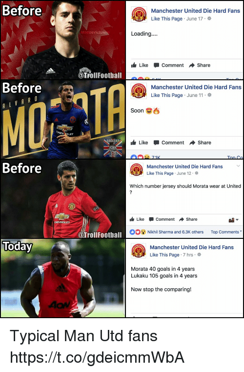 Goals, Memes, and Soon...: Before  Manchester United Die Hard Fans  Like This Page . June 17  ODEVILSUN  Loading...  Like-Comment → Share  @TrollFoothall  Before  achester United Die Hard Fans  Like This Page . June 11  MO  Soon  OČCER?  Like-Comment Share  Before  Manchester United Die Hard Fans  Like This Page . June 12 .  Which number jersey should Morata wear at United  1 Like-Comment Share  00蕇Nikhil Sharma and 6.3K others  Top Comments  @Trollfootball  Toda  Manchester United Die Hard Fans  Like This Page . 7 hrs .  Morata 40 goals in 4 years  Lukaku 105 goals in 4 years  Now stop the comparing! Typical Man Utd fans https://t.co/gdeicmmWbA