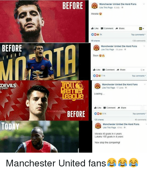"""Goals, Memes, and Soon...: BEFORE  Manchester United Die Hard Fans  Like This Page 6July  Morata  LikeComment Share  Top comments  69 shares  138 comments  BEFORE  Manchester United Die Hard Fans  Lie This Page 10June  Soon  Like Comment → Share  00u71k  Top Comments .  oll  emier  eague  EVILS  Manchester United Die Hard Fans  Like This Page 17 June  Loading  Like-Comment Share  BEFORE  TODEVILSUNh  O04 51k  Top comments""""  125 shares  46 comments  TODAY  Manchester United Die Hard Fans  Like This Page 6 hrs  Morata 40 goals in 4 years  Lukaku 105 goals in 4 years  Now stop the comparing Manchester United fans😂😂😂"""